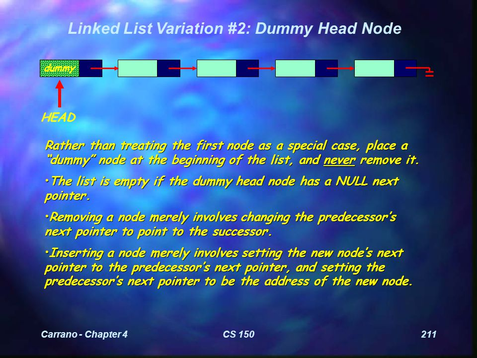 Carrano - Chapter 4CS 150211 Linked List Variation #2: Dummy Head Node Rather than treating the first node as a special case, place a dummy node at the beginning of the list, and never remove it.