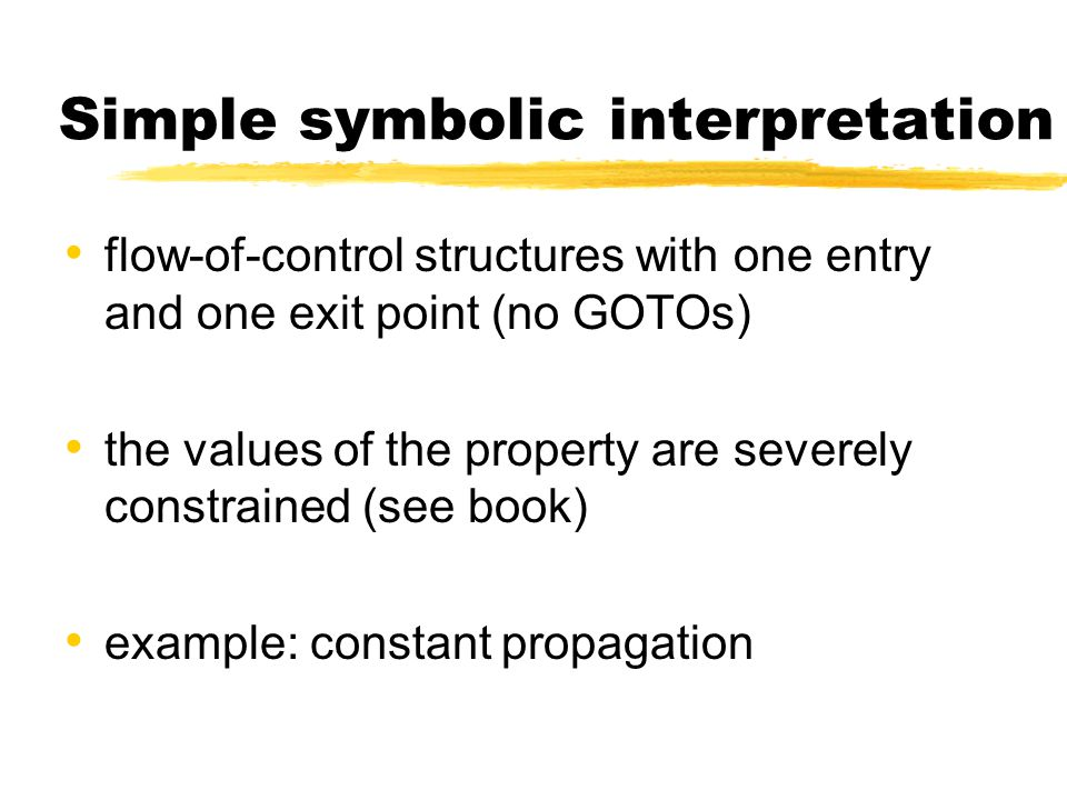 Simple symbolic interpretation flow-of-control structures with one entry and one exit point (no GOTOs) the values of the property are severely constra