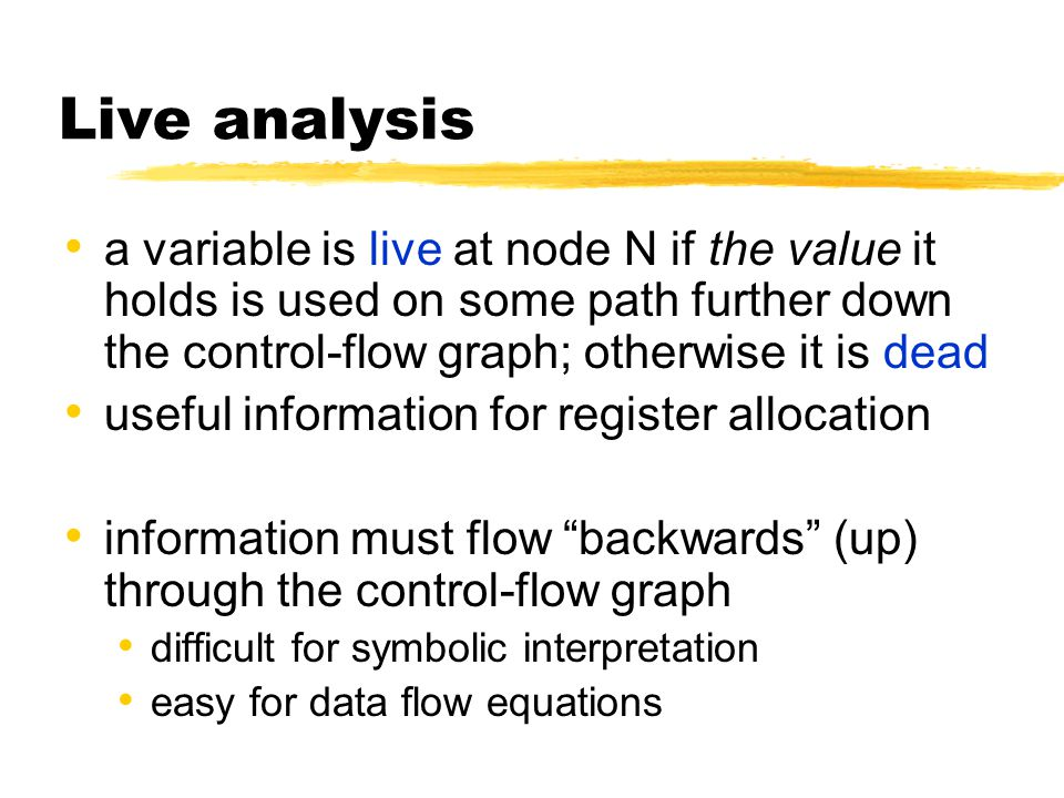 Live analysis a variable is live at node N if the value it holds is used on some path further down the control-flow graph; otherwise it is dead useful