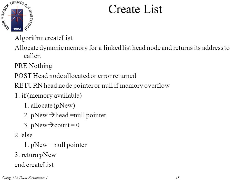 Ceng-112 Data Structures I 13 Create List Algorithm createList Allocate dynamic memory for a linked list head node and returns its address to caller.