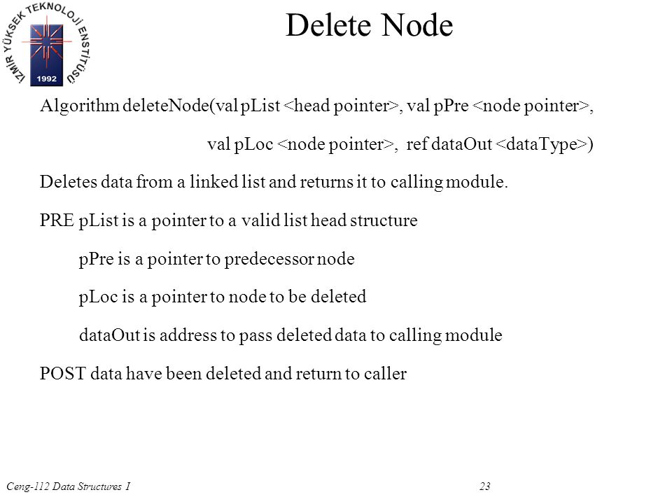 Ceng-112 Data Structures I 23 Algorithm deleteNode(val pList, val pPre, val pLoc, ref dataOut ) Deletes data from a linked list and returns it to calling module.