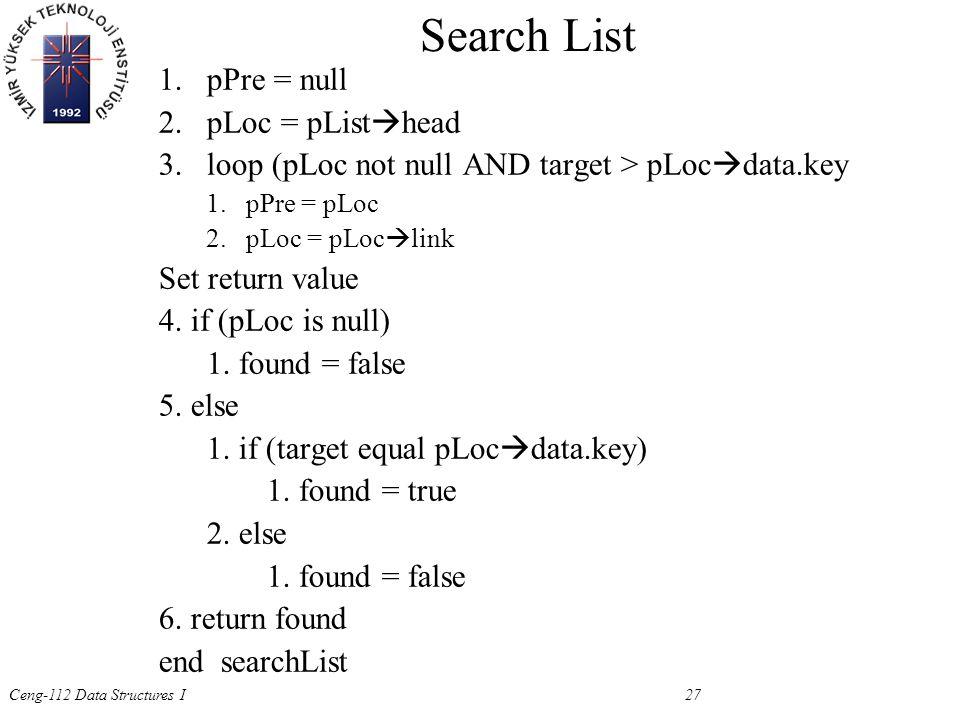 Ceng-112 Data Structures I 27 1.pPre = null 2.pLoc = pList  head 3.loop (pLoc not null AND target > pLoc  data.key 1.pPre = pLoc 2.pLoc = pLoc  link Set return value 4.