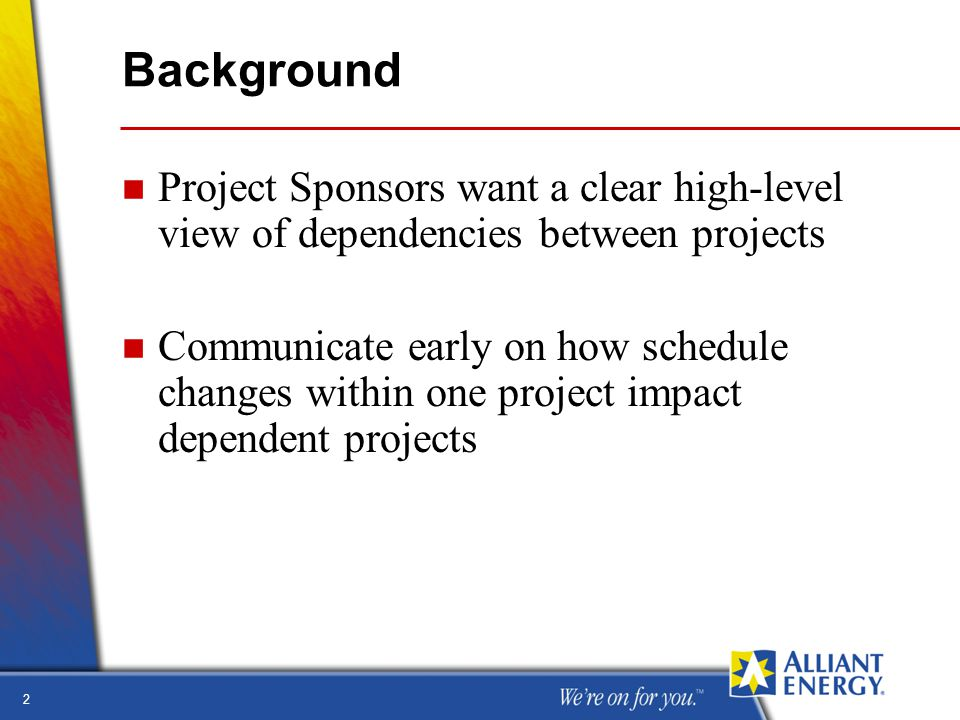 2 Background n Project Sponsors want a clear high-level view of dependencies between projects n Communicate early on how schedule changes within one project impact dependent projects