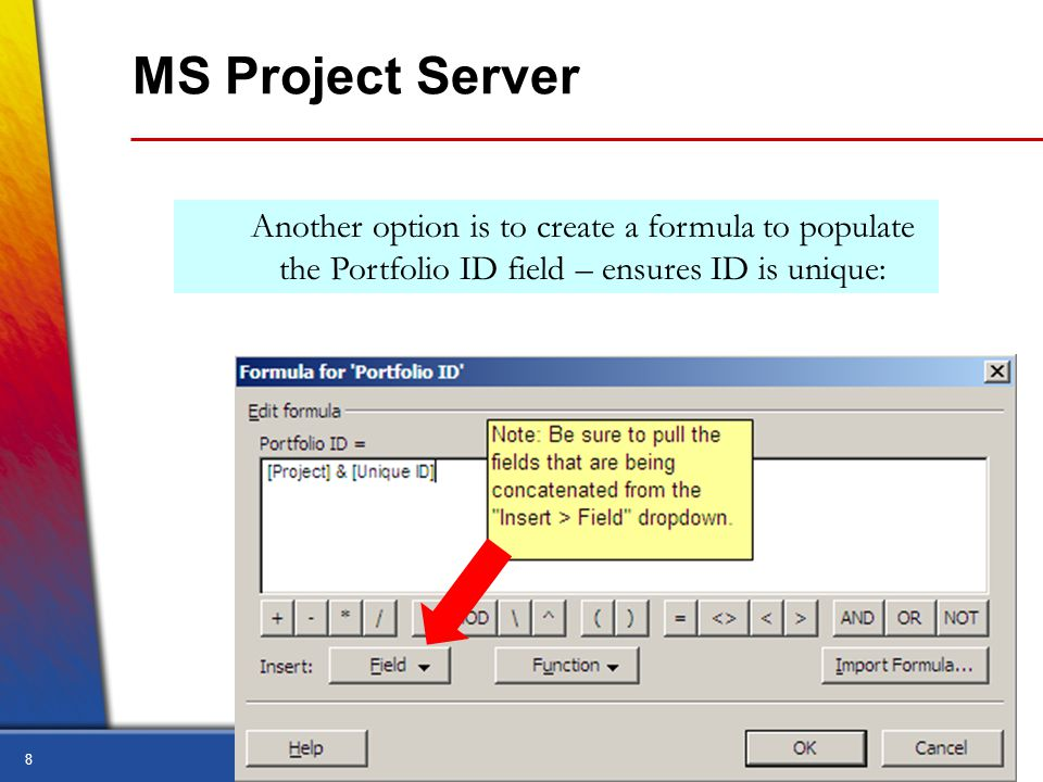 8 MS Project Server Another option is to create a formula to populate the Portfolio ID field – ensures ID is unique: