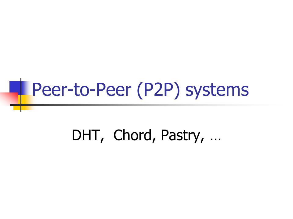 Peer-to-Peer (P2P) systems DHT, Chord, Pastry, …