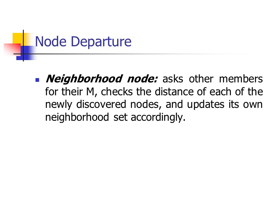 Node Departure Neighborhood node: asks other members for their M, checks the distance of each of the newly discovered nodes, and updates its own neigh