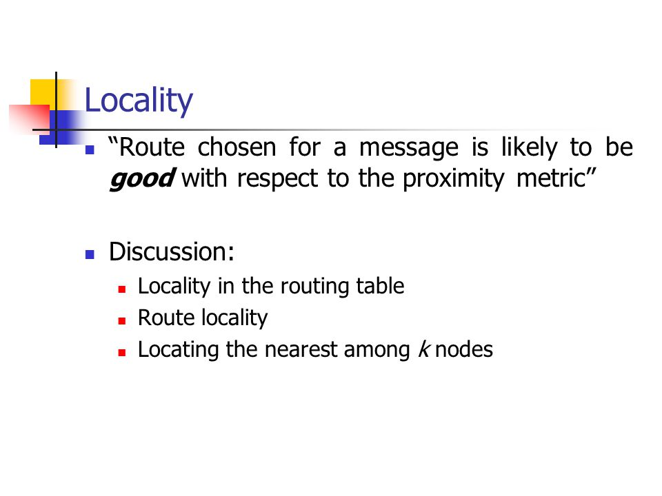 """Locality """"Route chosen for a message is likely to be good with respect to the proximity metric"""" Discussion: Locality in the routing table Route locali"""