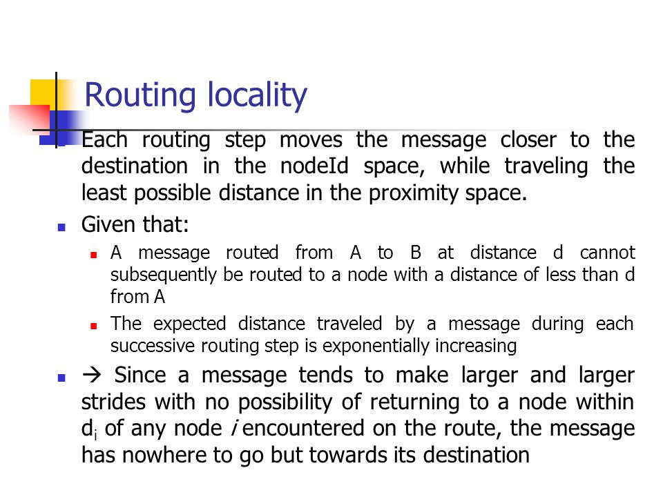 Routing locality Each routing step moves the message closer to the destination in the nodeId space, while traveling the least possible distance in the
