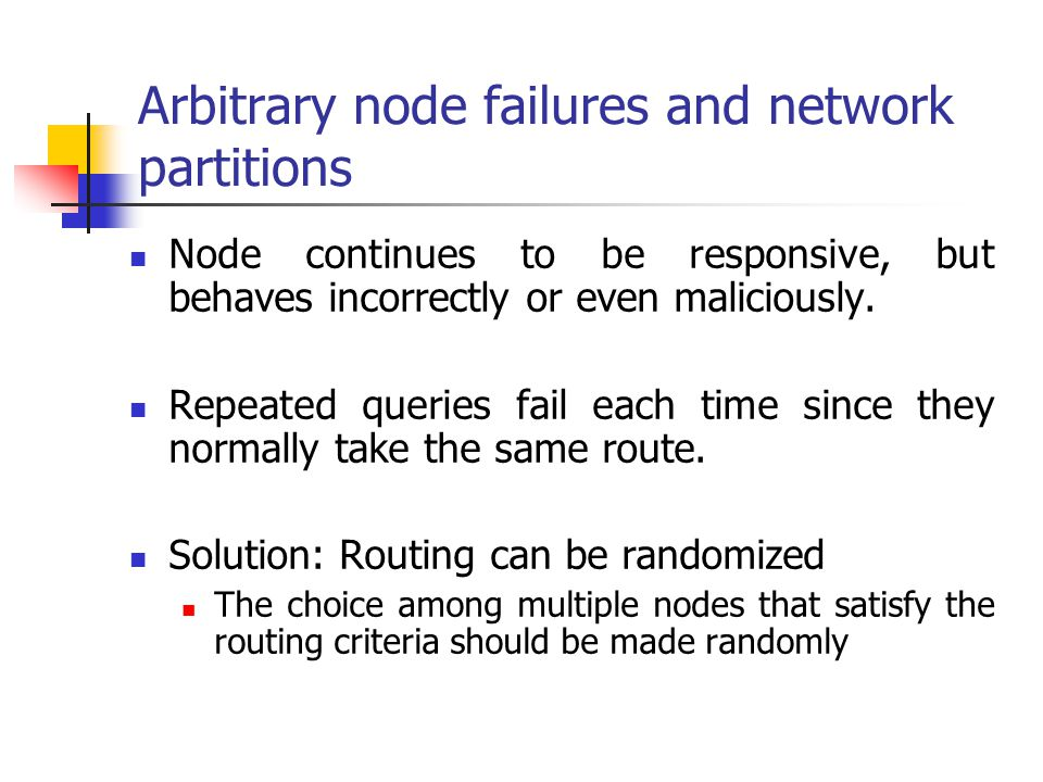 Arbitrary node failures and network partitions Node continues to be responsive, but behaves incorrectly or even maliciously. Repeated queries fail eac