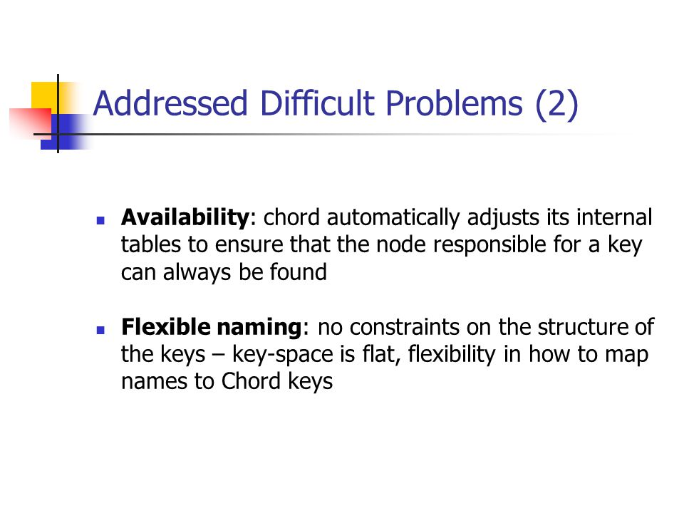 Addressed Difficult Problems (2) Availability: chord automatically adjusts its internal tables to ensure that the node responsible for a key can alway