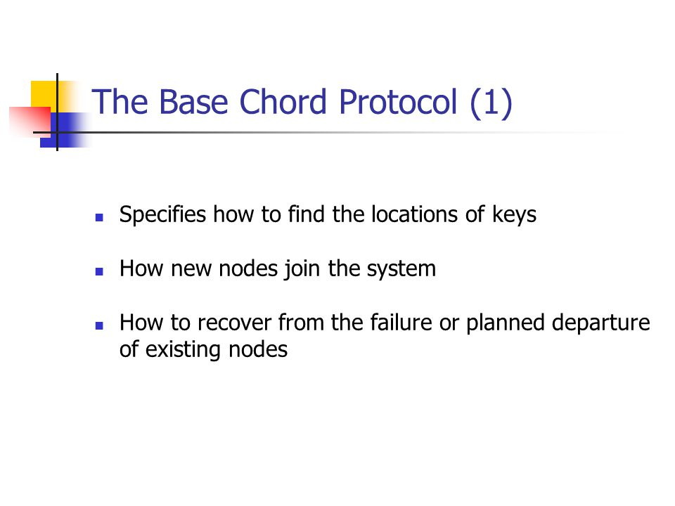 The Base Chord Protocol (1) Specifies how to find the locations of keys How new nodes join the system How to recover from the failure or planned depar