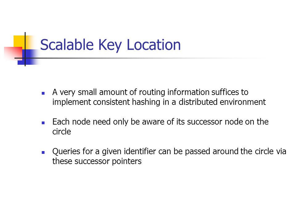 Scalable Key Location A very small amount of routing information suffices to implement consistent hashing in a distributed environment Each node need