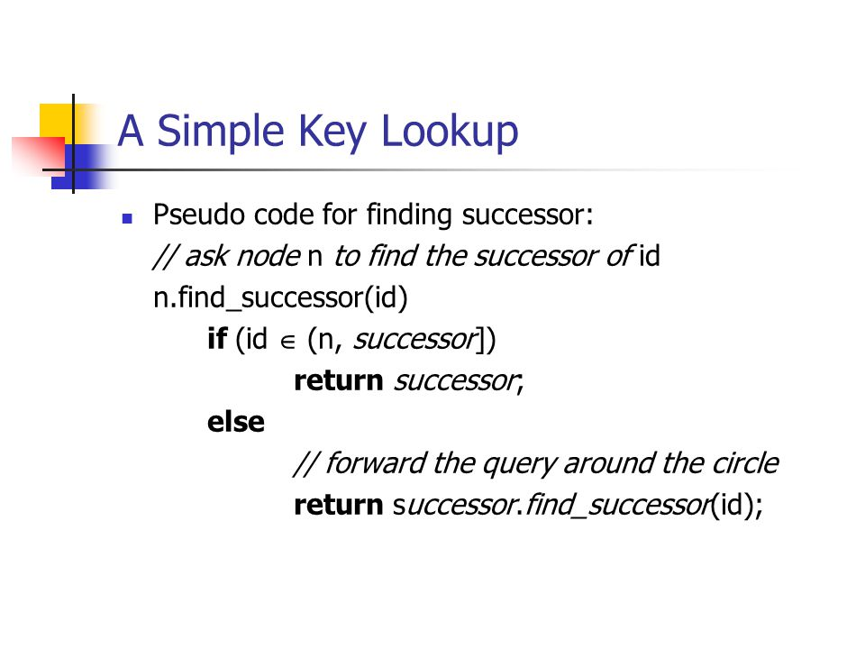 A Simple Key Lookup Pseudo code for finding successor: // ask node n to find the successor of id n.find_successor(id) if (id  (n, successor]) return
