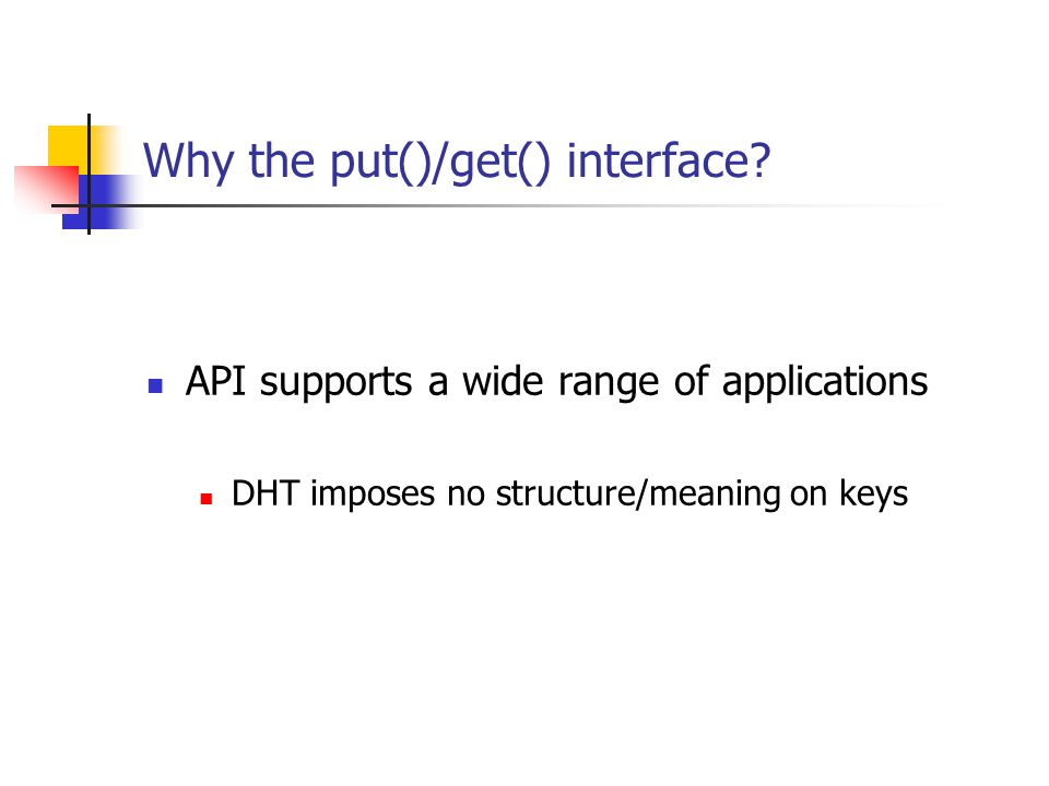 Why the put()/get() interface? API supports a wide range of applications DHT imposes no structure/meaning on keys
