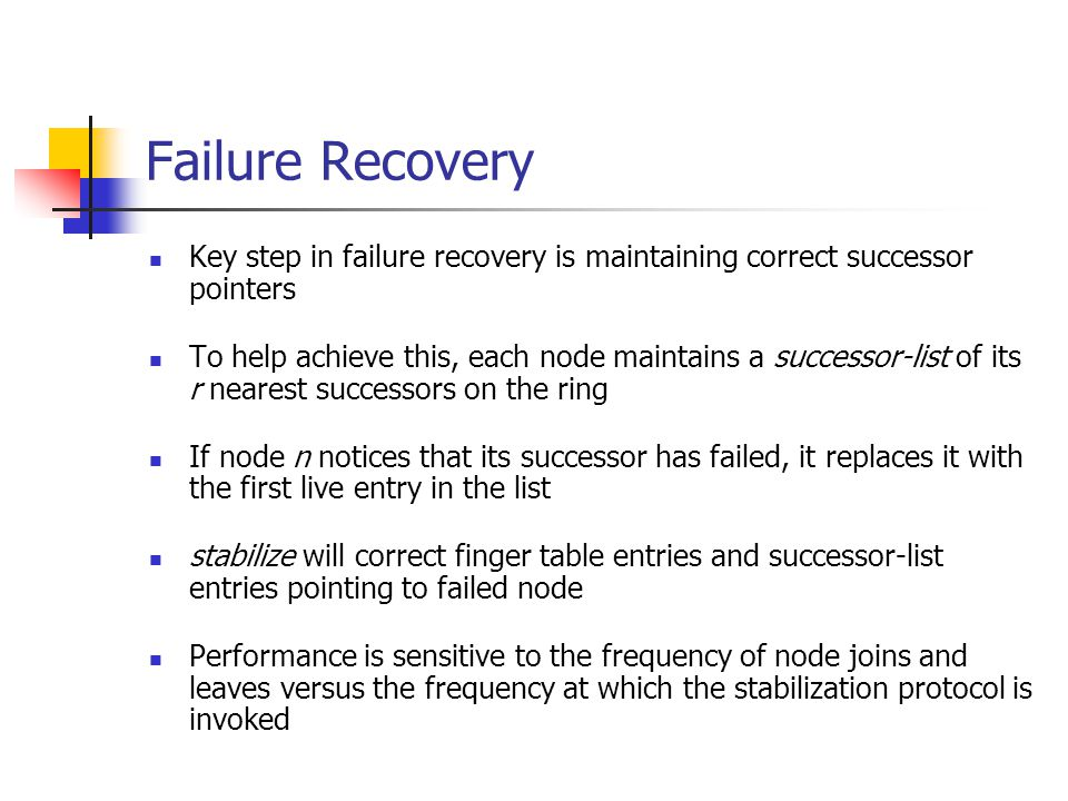 Failure Recovery Key step in failure recovery is maintaining correct successor pointers To help achieve this, each node maintains a successor-list of