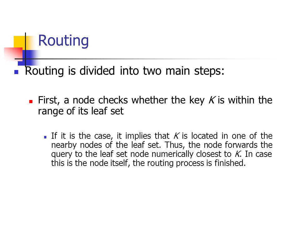 Routing Routing is divided into two main steps: First, a node checks whether the key K is within the range of its leaf set If it is the case, it impli