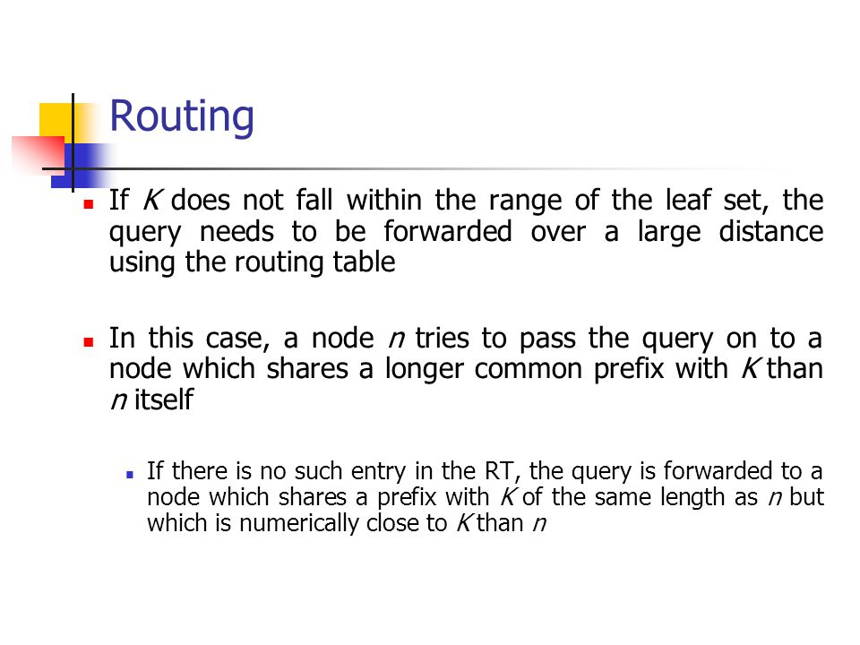 Routing If K does not fall within the range of the leaf set, the query needs to be forwarded over a large distance using the routing table In this cas