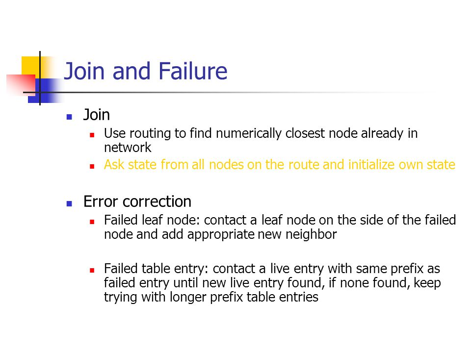Join and Failure Join Use routing to find numerically closest node already in network Ask state from all nodes on the route and initialize own state E