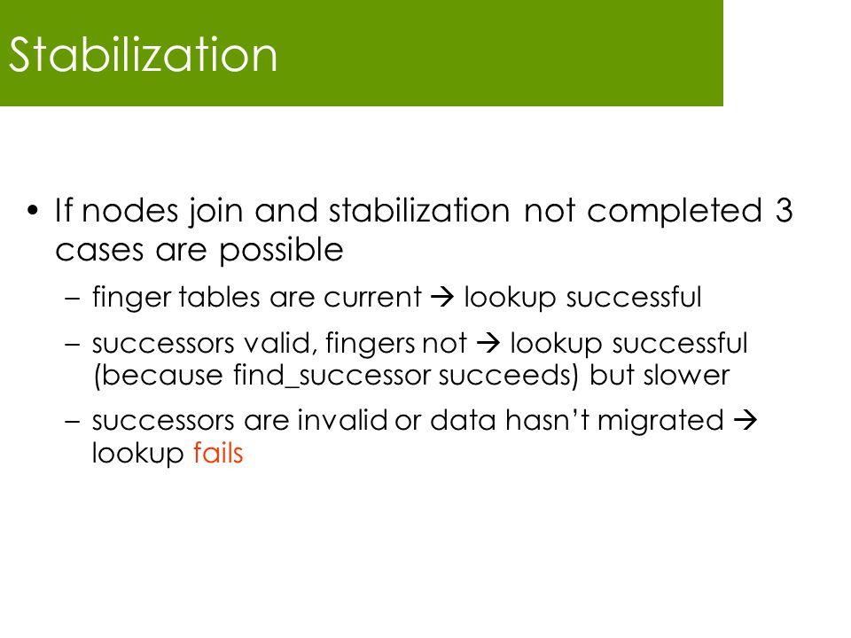 Stabilization If nodes join and stabilization not completed 3 cases are possible –finger tables are current  lookup successful –successors valid, fingers not  lookup successful (because find_successor succeeds) but slower –successors are invalid or data hasn't migrated  lookup fails