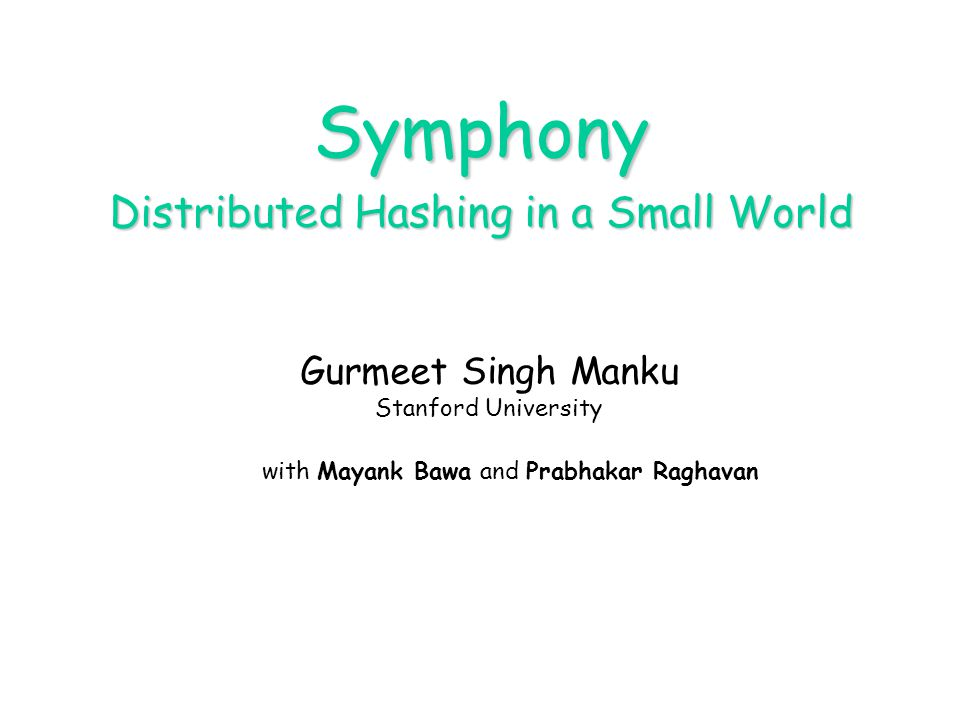 Symphony Distributed Hashing in a Small World Gurmeet Singh Manku Stanford University with Mayank Bawa and Prabhakar Raghavan