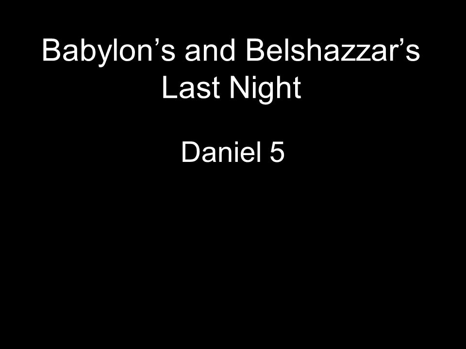 Babylon's and Belshazzar's Last Night Daniel 5