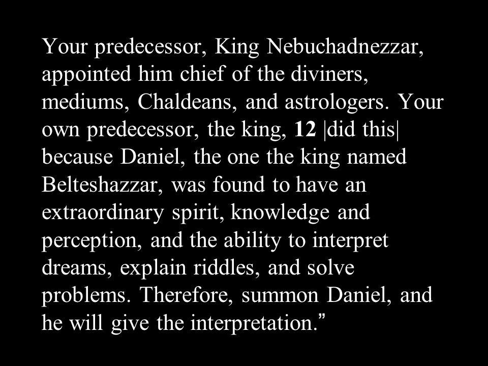 Your predecessor, King Nebuchadnezzar, appointed him chief of the diviners, mediums, Chaldeans, and astrologers.