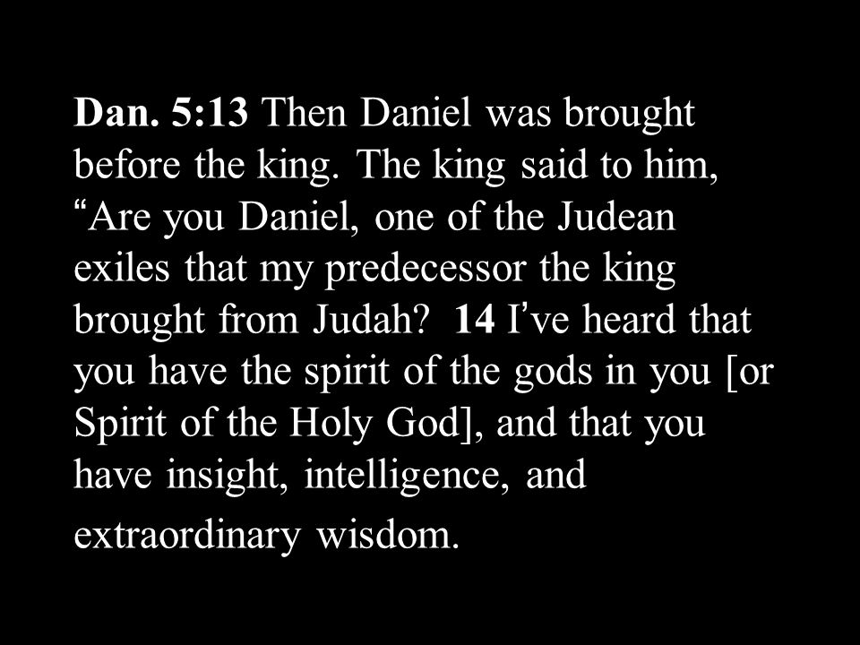 Dan. 5:13 Then Daniel was brought before the king.