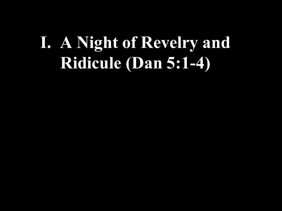 I. A Night of Revelry and Ridicule (Dan 5:1-4)
