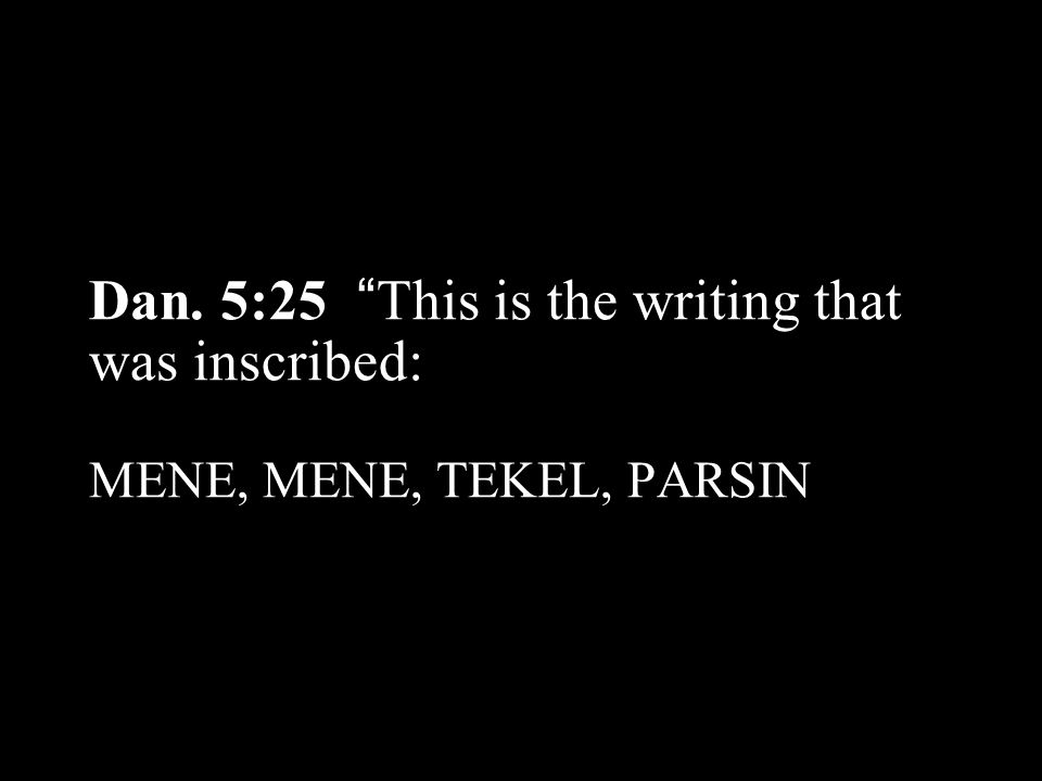 Dan. 5:25 This is the writing that was inscribed: MENE, MENE, TEKEL, PARSIN