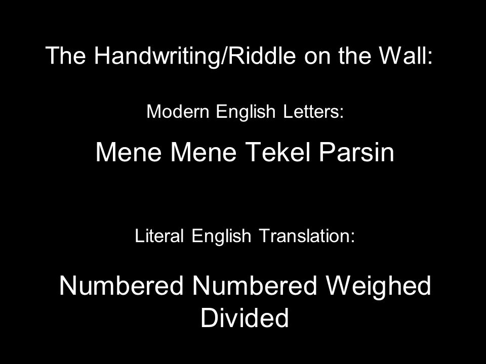 The Handwriting/Riddle on the Wall: Modern English Letters: Mene Mene Tekel Parsin Literal English Translation: Numbered Numbered Weighed Divided
