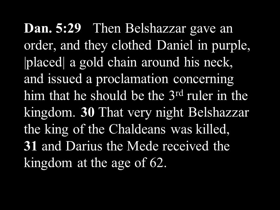 Dan. 5:29 Then Belshazzar gave an order, and they clothed Daniel in purple, |placed| a gold chain around his neck, and issued a proclamation concernin