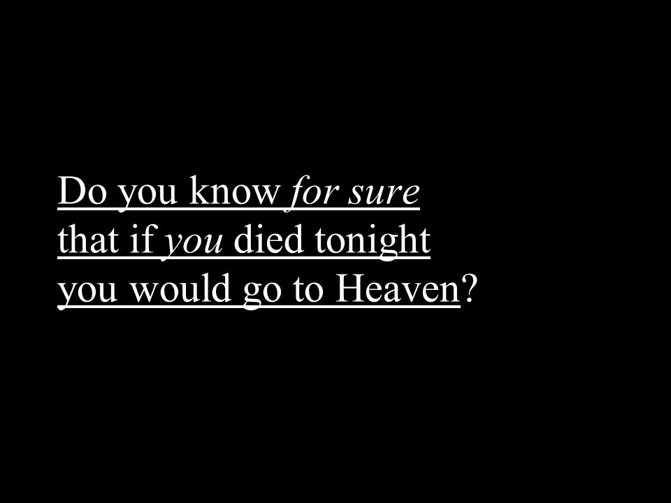 Do you know for sure that if you died tonight you would go to Heaven?