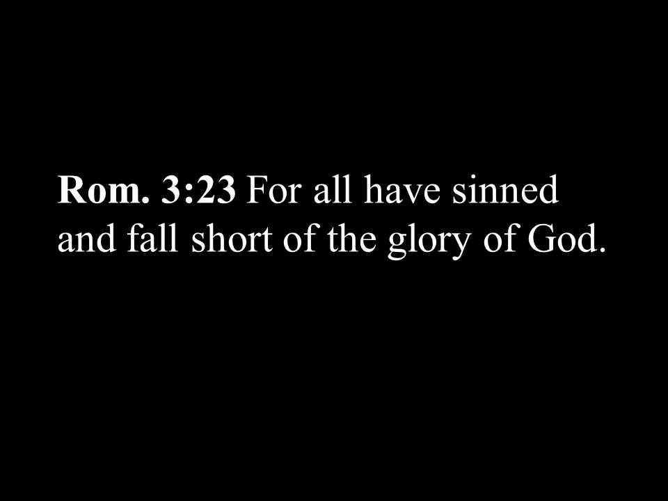 Rom. 3:23 For all have sinned and fall short of the glory of God.