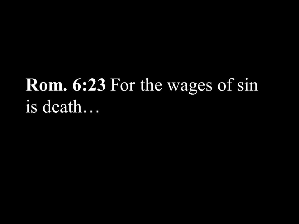 Rom. 6:23 For the wages of sin is death …