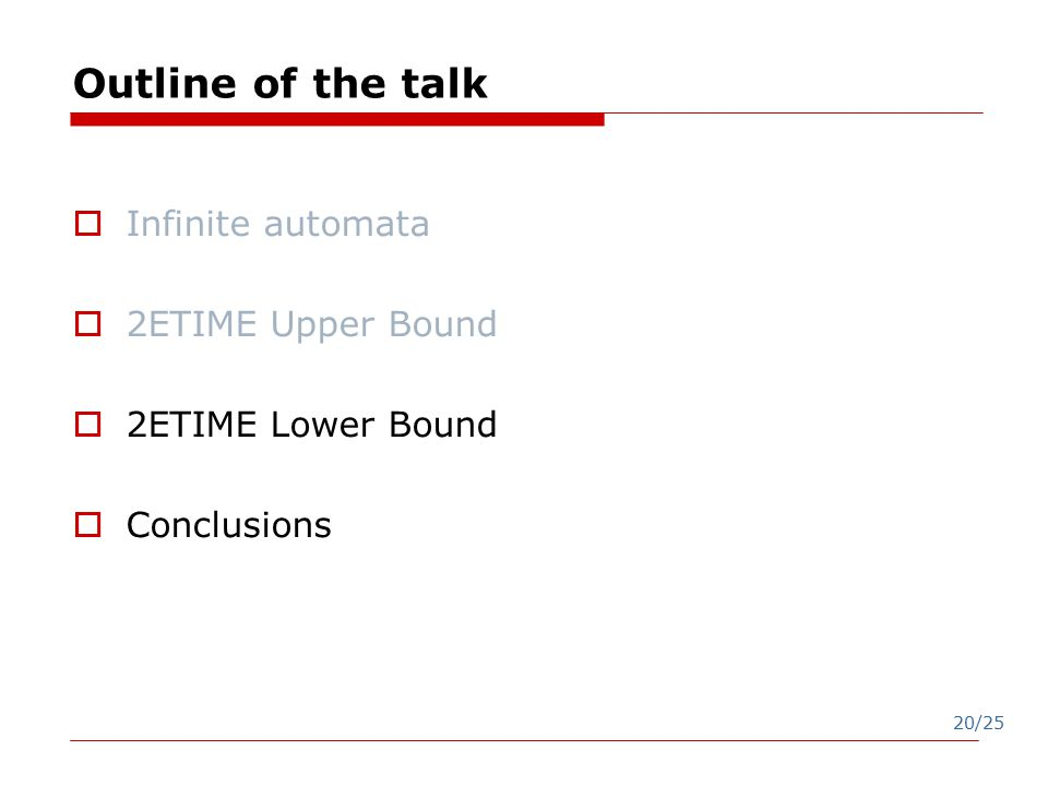 20/25 Outline of the talk  Infinite automata  2ETIME Upper Bound  2ETIME Lower Bound  Conclusions