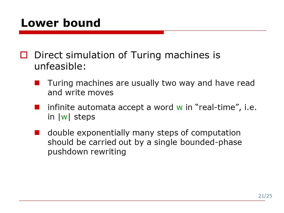 21/25 Lower bound  Direct simulation of Turing machines is unfeasible: Turing machines are usually two way and have read and write moves infinite automata accept a word w in real-time , i.e.