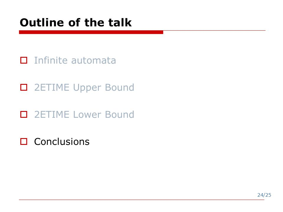 24/25 Outline of the talk  Infinite automata  2ETIME Upper Bound  2ETIME Lower Bound  Conclusions