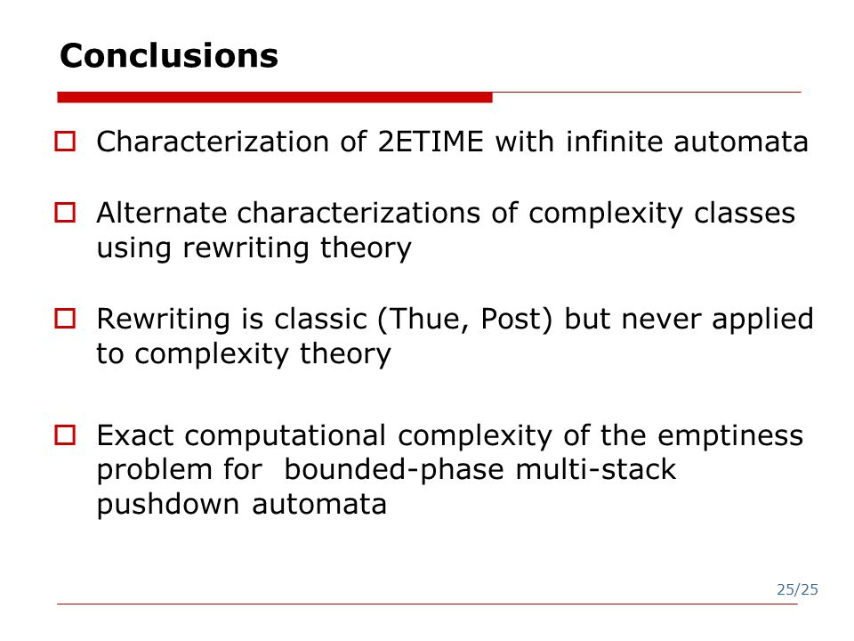 25/25 Conclusions  Characterization of 2ETIME with infinite automata  Alternate characterizations of complexity classes using rewriting theory  Rewriting is classic (Thue, Post) but never applied to complexity theory  Exact computational complexity of the emptiness problem for bounded-phase multi-stack pushdown automata
