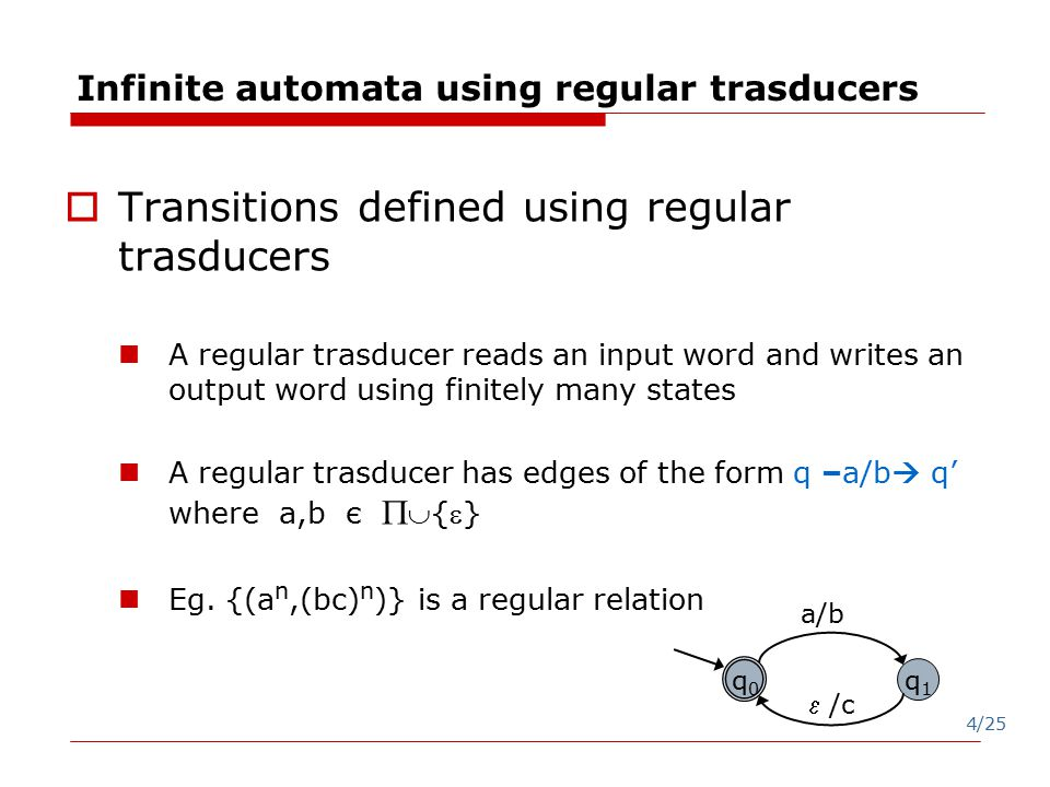 4/25 Infinite automata using regular trasducers  Transitions defined using regular trasducers A regular trasducer reads an input word and writes an output word using finitely many states A regular trasducer has edges of the form q –a/b  q' where a,b є  {} Eg.