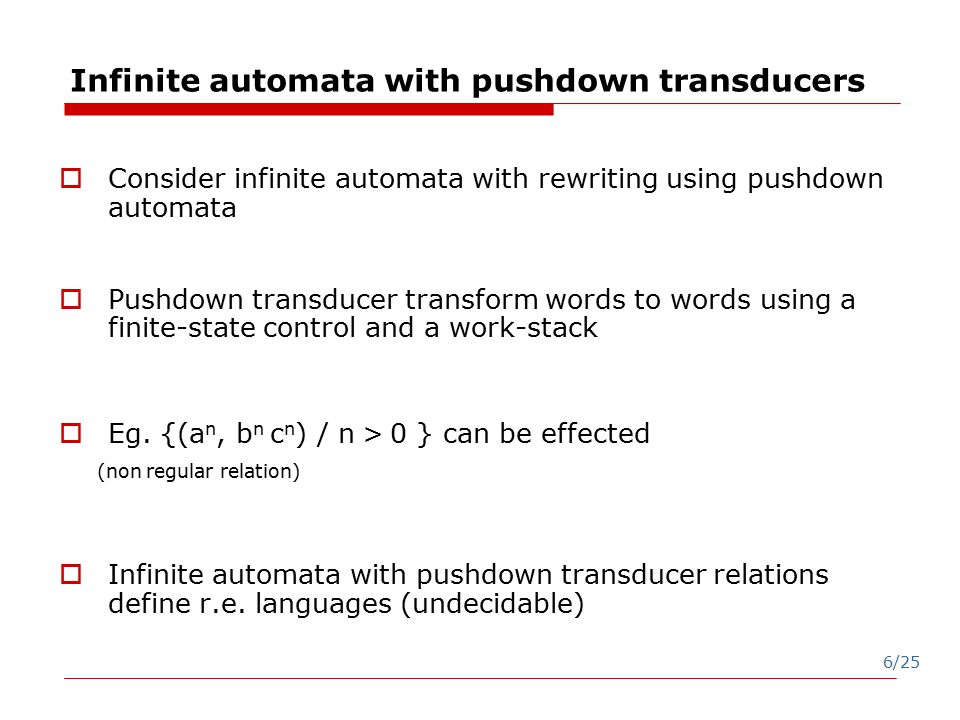 6/25 Infinite automata with pushdown transducers  Consider infinite automata with rewriting using pushdown automata  Pushdown transducer transform words to words using a finite-state control and a work-stack  Eg.