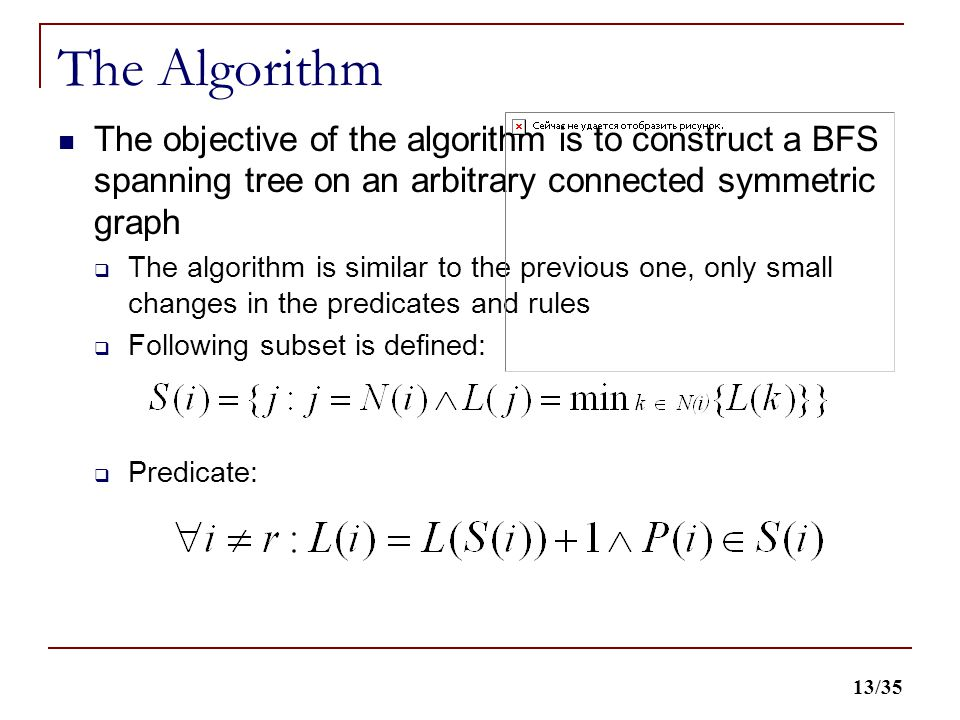 13/35 The Algorithm The objective of the algorithm is to construct a BFS spanning tree on an arbitrary connected symmetric graph  The algorithm is similar to the previous one, only small changes in the predicates and rules  Following subset is defined:  Predicate: