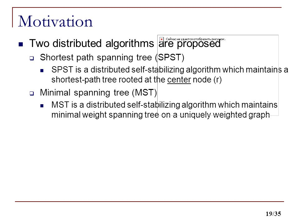 19/35 Motivation Two distributed algorithms are proposed  Shortest path spanning tree (SPST) SPST is a distributed self-stabilizing algorithm which maintains a shortest-path tree rooted at the center node (r)  Minimal spanning tree (MST) MST is a distributed self-stabilizing algorithm which maintains minimal weight spanning tree on a uniquely weighted graph
