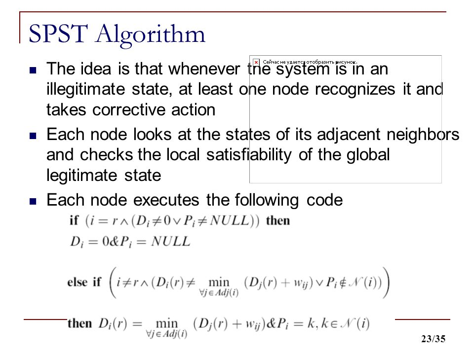 23/35 SPST Algorithm The idea is that whenever the system is in an illegitimate state, at least one node recognizes it and takes corrective action Each node looks at the states of its adjacent neighbors and checks the local satisfiability of the global legitimate state Each node executes the following code