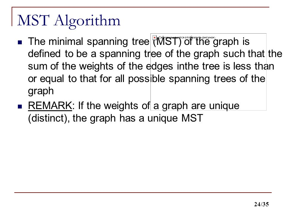 24/35 MST Algorithm The minimal spanning tree (MST) of the graph is defined to be a spanning tree of the graph such that the sum of the weights of the edges inthe tree is less than or equal to that for all possible spanning trees of the graph REMARK: If the weights of a graph are unique (distinct), the graph has a unique MST