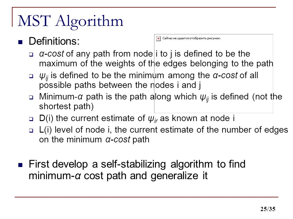 25/35 MST Algorithm Definitions:  α-cost of any path from node i to j is defined to be the maximum of the weights of the edges belonging to the path  ψ ij is defined to be the minimum among the α-cost of all possible paths between the nodes i and j  Minimum-α path is the path along which ψ ij is defined (not the shortest path)  D(i) the current estimate of ψ ir as known at node i  L(i) level of node i, the current estimate of the number of edges on the minimum α-cost path First develop a self-stabilizing algorithm to find minimum-α cost path and generalize it