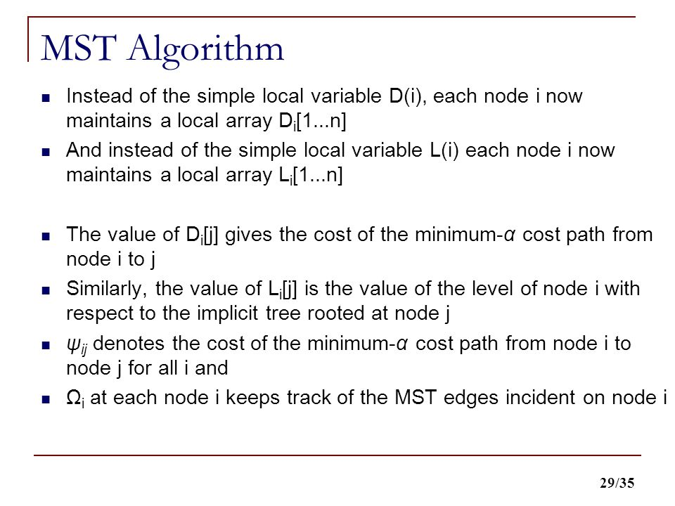 29/35 MST Algorithm Instead of the simple local variable D(i), each node i now maintains a local array D i [1...n] And instead of the simple local variable L(i) each node i now maintains a local array L i [1...n] The value of D i [j] gives the cost of the minimum-α cost path from node i to j Similarly, the value of L i [j] is the value of the level of node i with respect to the implicit tree rooted at node j ψ ij denotes the cost of the minimum-α cost path from node i to node j for all i and Ω i at each node i keeps track of the MST edges incident on node i