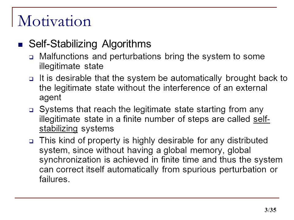 3/35 Motivation Self-Stabilizing Algorithms  Malfunctions and perturbations bring the system to some illegitimate state  It is desirable that the system be automatically brought back to the legitimate state without the interference of an external agent  Systems that reach the legitimate state starting from any illegitimate state in a finite number of steps are called self- stabilizing systems  This kind of property is highly desirable for any distributed system, since without having a global memory, global synchronization is achieved in finite time and thus the system can correct itself automatically from spurious perturbation or failures.