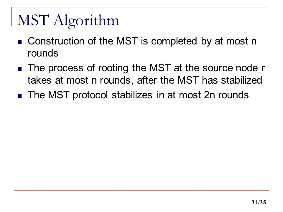 31/35 MST Algorithm Construction of the MST is completed by at most n rounds The process of rooting the MST at the source node r takes at most n rounds, after the MST has stabilized The MST protocol stabilizes in at most 2n rounds