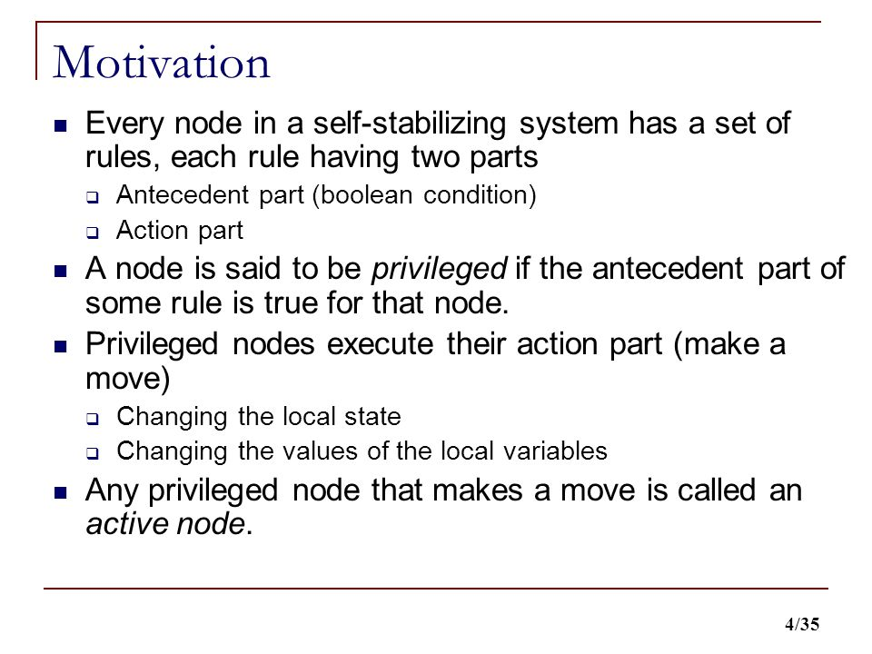4/35 Motivation Every node in a self-stabilizing system has a set of rules, each rule having two parts  Antecedent part (boolean condition)  Action part A node is said to be privileged if the antecedent part of some rule is true for that node.