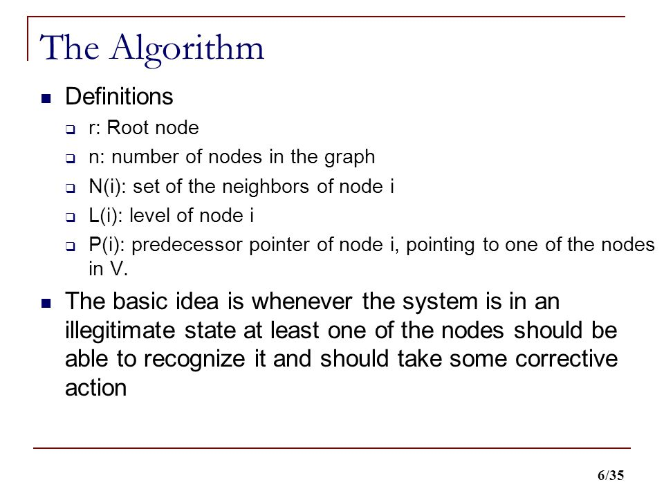 6/35 The Algorithm Definitions  r: Root node  n: number of nodes in the graph  N(i): set of the neighbors of node i  L(i): level of node i  P(i): predecessor pointer of node i, pointing to one of the nodes in V.